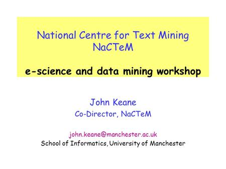 National Centre for Text Mining NaCTeM e-science and data mining workshop John Keane Co-Director, NaCTeM School of Informatics,