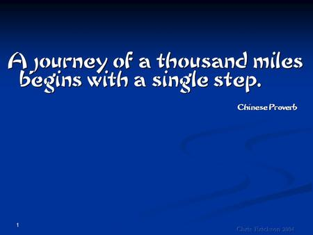 1 A journey of a thousand miles begins with a single step. Chinese Proverb.