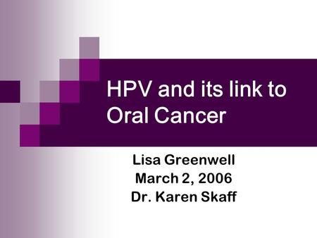 HPV and its link to Oral Cancer Lisa Greenwell March 2, 2006 Dr. Karen Skaff.