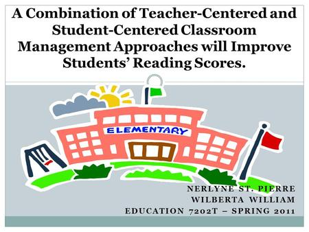 NERLYNE ST. PIERRE WILBERTA WILLIAM EDUCATION 7202T – SPRING 2011 A Combination of Teacher-Centered and Student-Centered Classroom Management Approaches.