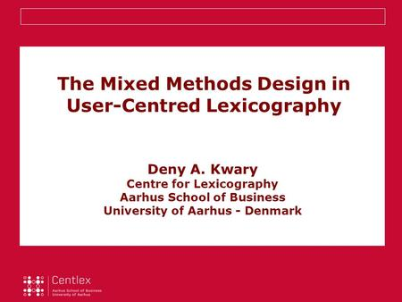 The Mixed Methods Design in User-Centred Lexicography Deny A. Kwary Centre for Lexicography Aarhus School of Business University of Aarhus - Denmark.
