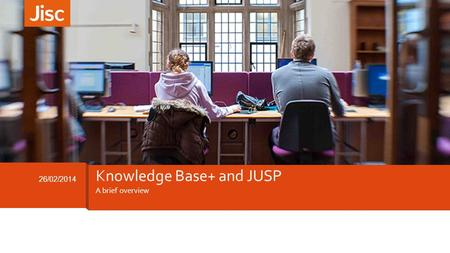 A brief overview 26/02/2014 Knowledge Base+ and JUSP.