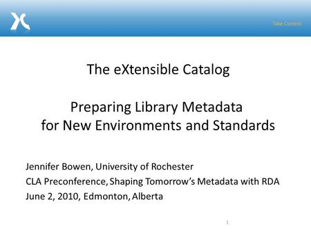 Jennifer Bowen, University of Rochester CLA Preconference, Shaping Tomorrow's Metadata with RDA June 2, 2010, Edmonton, Alberta The eXtensible Catalog.