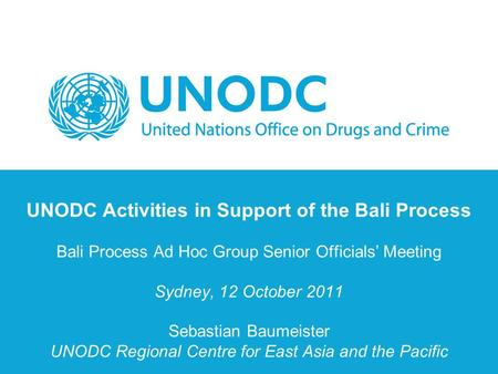 UNODC Activities in Support of the Bali Process Bali Process Ad Hoc Group Senior Officials' Meeting Sydney, 12 October 2011 Sebastian Baumeister UNODC.