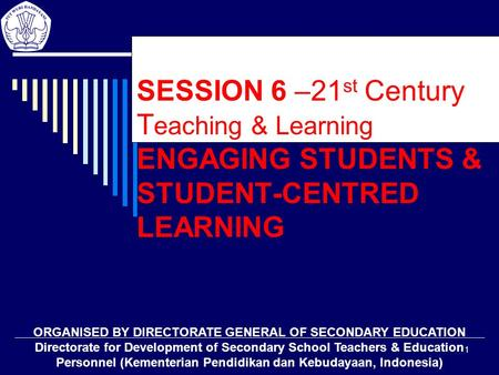 1 SESSION 6 –21 st Century T eaching & Learning ENGAGING STUDENTS & STUDENT-CENTRED LEARNING ORGANISED BY DIRECTORATE GENERAL OF SECONDARY EDUCATION Directorate.