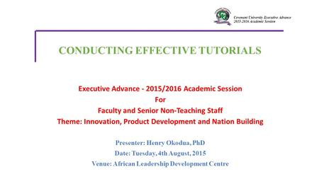 Covenant University Executive Advance 2015-2016 Academic Session Presenter: Henry Okodua, PhD Date: Tuesday, 4th August, 2015 Venue: African Leadership.