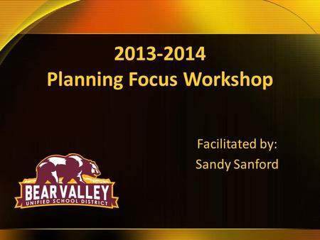 2013-2014 Planning Focus Workshop Facilitated by: Sandy Sanford.