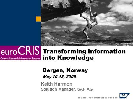 Keith Harmon Solution Manager, SAP AG Transforming Information into Knowledge Bergen, Norway May 10-13, 2006.