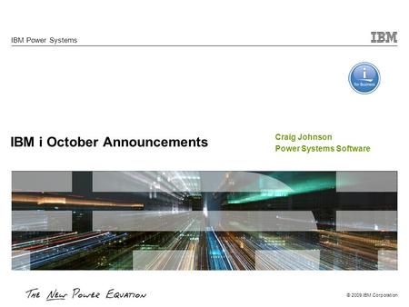 © 2009 IBM Corporation IBM i October Announcements IBM Power Systems Craig Johnson Power Systems Software.