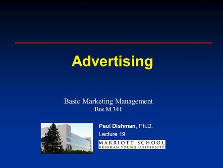 Paul Dishman, Ph.D. Advertising Paul Dishman, Ph.D. Lecture 19 Basic Marketing Management Bus M 341.