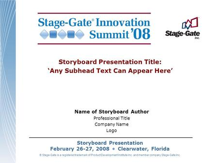 Storyboard Presentation February 26-27, 2008 Clearwater, Florida ® Stage-Gate is a registered trademark of Product Development Institute Inc. and member.