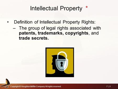 Copyright © Houghton Mifflin Company. All rights reserved.7 | 1 Intellectual Property * Definition of Intellectual Property Rights: –The group of legal.