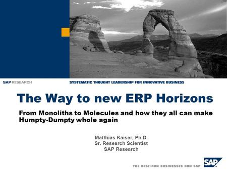 The Way to new ERP Horizons Matthias Kaiser, Ph.D. Sr. Research Scientist SAP Research From Monoliths to Molecules and how they all can make Humpty-Dumpty.