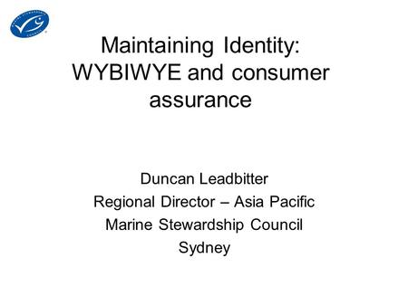 Maintaining Identity: WYBIWYE and consumer assurance Duncan Leadbitter Regional Director – Asia Pacific Marine Stewardship Council Sydney.