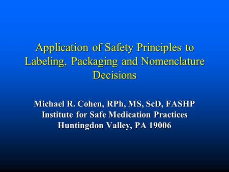 Application of Safety Principles to Labeling, Packaging and Nomenclature Decisions Michael R. Cohen, RPh, MS, ScD, FASHP Institute for Safe Medication.