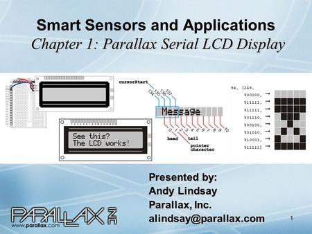 1 Chapter 1: Parallax Serial LCD Display Smart Sensors and Applications Chapter 1: Parallax Serial LCD Display Presented by: Andy Lindsay Parallax, Inc.