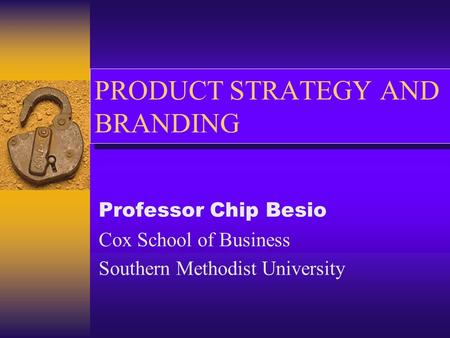 PRODUCT STRATEGY AND BRANDING Professor Chip Besio Cox School of Business Southern Methodist University.