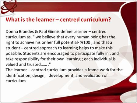 What is the learner – centred curriculum? Donna Brandes & Paul Ginnis define Learner – centred curriculum as.  we believe that every human being has the.