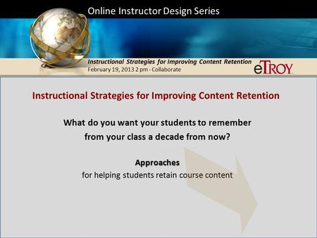 Online Instructor Design Series Instructional Strategies for Improving Content Retention February 19, 2013 2 pm - Collaborate.