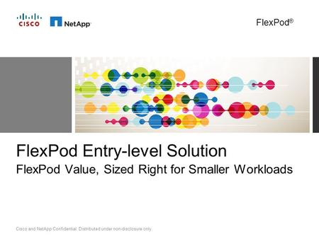 Cisco and NetApp Confidential. Distributed under non-disclosure only. FlexPod Entry-level Solution FlexPod Value, Sized Right for Smaller Workloads FlexPod.