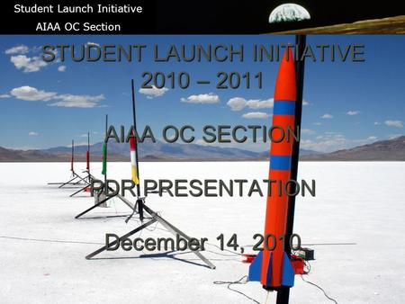 1 STUDENT LAUNCH INITIATIVE 2010 – 2011 AIAA OC SECTION PDR PRESENTATION December 14, 2010 Student Launch Initiative AIAA OC Section.