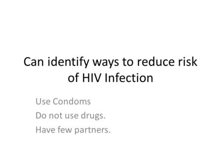 Can identify ways to reduce risk of HIV Infection Use Condoms Do not use drugs. Have few partners.