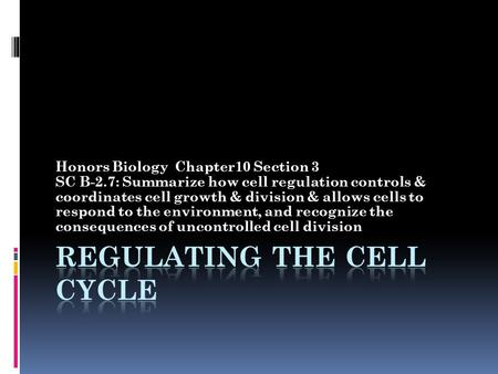 Honors Biology Chapter10 Section 3 SC B-2.7: Summarize how cell regulation controls & coordinates cell growth & division & allows cells to respond to the.
