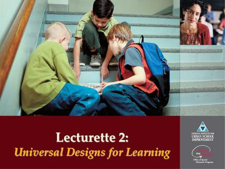 Lecturette 2: Universal Designs for Learning. www.urbanschools.org Great Urban Schools: Learning Together Builds Strong Communities Universal Designs.