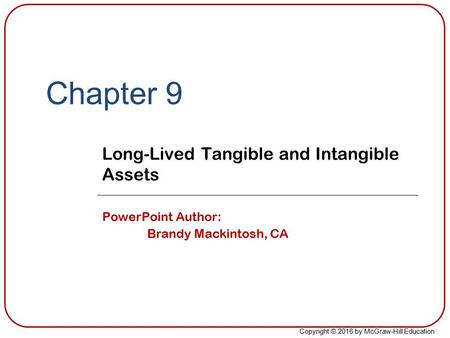 Copyright © 2016 by McGraw-Hill Education Chapter 9 Long-Lived Tangible and Intangible Assets PowerPoint Author: Brandy Mackintosh, CA.
