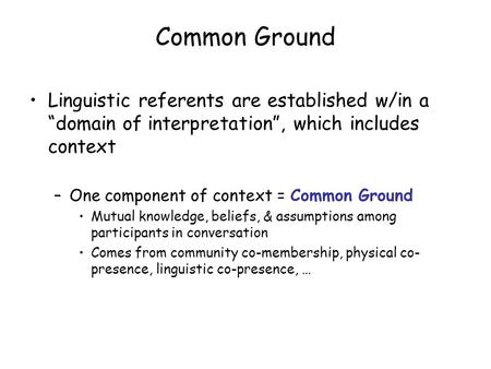 "Common Ground Linguistic referents are established w/in a ""domain of interpretation"", which includes context –One component of context = Common Ground."