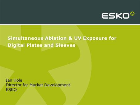Simultaneous Ablation & UV Exposure for Digital Plates and Sleeves Ian Hole Director for Market Development ESKO.
