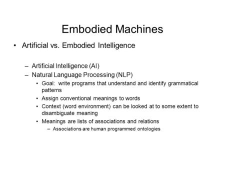 Embodied Machines Artificial vs. Embodied Intelligence –Artificial Intelligence (AI) –Natural Language Processing (NLP) Goal: write programs that understand.