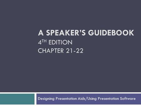 A SPEAKER'S GUIDEBOOK 4 TH EDITION CHAPTER 21-22 Designing Presentation Aids/Using Presentation Software.