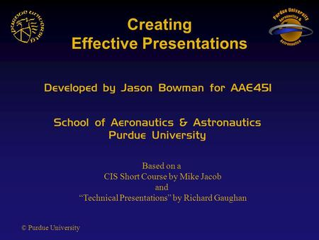 © Purdue University Creating Effective Presentations Developed by Jason Bowman for AAE451 School of Aeronautics & Astronautics Purdue University Based.