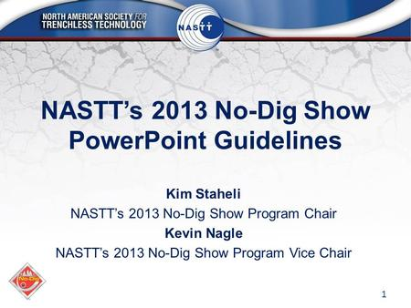NASTT's 2013 No-Dig Show PowerPoint Guidelines Kim Staheli NASTT's 2013 No-Dig Show Program Chair Kevin Nagle NASTT's 2013 No-Dig Show Program Vice Chair.