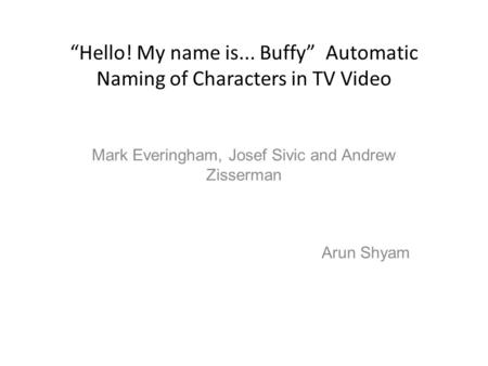 """Hello! My name is... Buffy"" Automatic Naming of Characters in TV Video Mark Everingham, Josef Sivic and Andrew Zisserman Arun Shyam."
