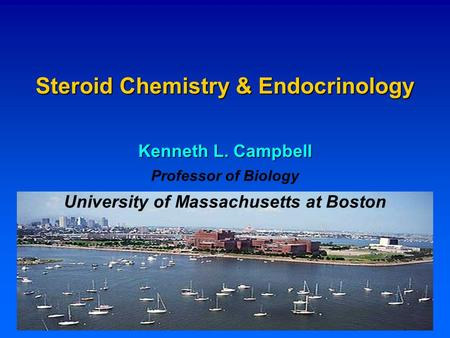 Steroid Chemistry & Endocrinology Kenneth L. Campbell Professor of Biology University of Massachusetts at Boston.