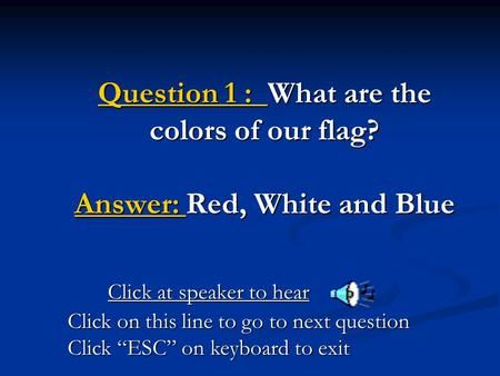 "Question 1 : What are the colors of our flag? Answer: Red, White and Blue Click at speaker to hear Click on this line to go to next question Click ""ESC"""