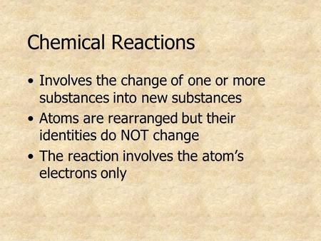 Chemical Reactions Involves the change of one or more substances into new substances Atoms are rearranged but their identities do NOT change The reaction.