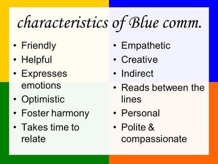 Characteristics of Blue comm. Friendly Helpful Expresses emotions Optimistic Foster harmony Takes time to relate Empathetic Creative Indirect Reads between.