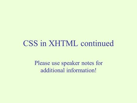CSS in XHTML continued Please use speaker notes for additional information!