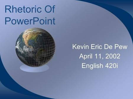 Rhetoric Of PowerPoint Kevin Eric De Pew April 11, 2002 English 420i.