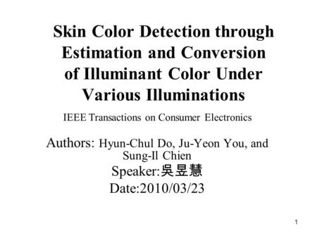 1 Skin Color Detection through Estimation and Conversion of Illuminant Color Under Various Illuminations IEEE Transactions on Consumer Electronics Authors: