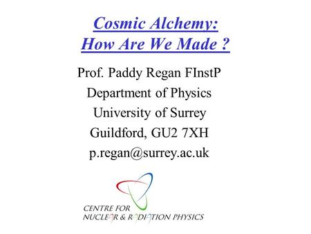 Cosmic Alchemy: How Are We Made ? Prof. Paddy Regan FInstP Department <strong>of</strong> Physics University <strong>of</strong> Surrey Guildford, GU2 7XH