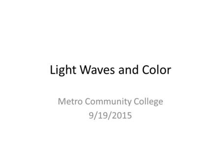 Light Waves and Color Metro Community College 9/19/2015.