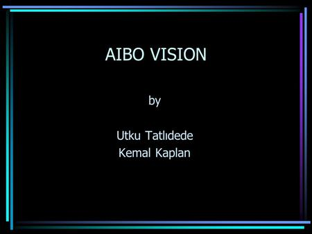 AIBO VISION by Utku Tatlıdede Kemal Kaplan. AIBO ROBOT Specifications: –ERS-210 –CPU clock speed of 192MHZ –20 degrees of freedom –Temperature,Infrared.