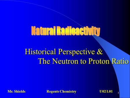 1 Historical Perspective & The Neutron to Proton Ratio Mr. ShieldsRegents Chemistry U02 L01.
