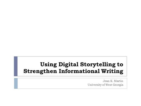 Using Digital Storytelling to Strengthen Informational Writing Jean K. Martin University of West Georgia.