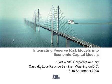 Integrating Reserve Risk Models into Economic Capital Models Stuart White, Corporate Actuary Casualty Loss Reserve Seminar, Washington D.C. 18-19 September.