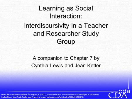 Learning as Social Interaction: Interdiscursivity in a Teacher and Researcher Study Group A companion to Chapter 7 by Cynthia Lewis and Jean Ketter From.